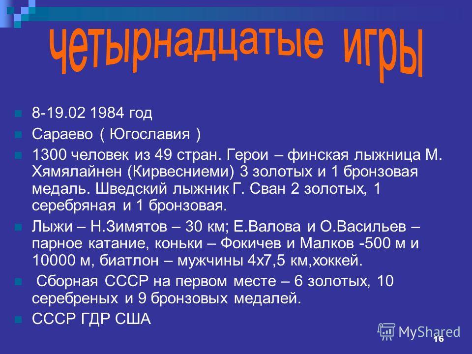 16 8-19.02 1984 год Сараево ( Югославия ) 1300 человек из 49 стран. Герои – финская лыжница М. Хямялайнен (Кирвесниеми) 3 золотых и 1 бронзовая медаль. Шведский лыжник Г. Сван 2 золотых, 1 серебряная и 1 бронзовая. Лыжи – Н.Зимятов – 30 км; Е.Валова