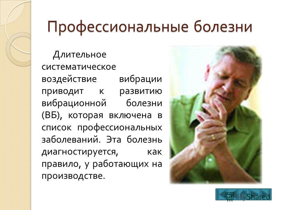 Профессиональные болезни Длительное систематическое воздействие вибрации приводит к развитию вибрационной болезни ( ВБ ), которая включена в список профессиональных заболеваний. Эта болезнь диагностируется, как правило, у работающих на производстве.