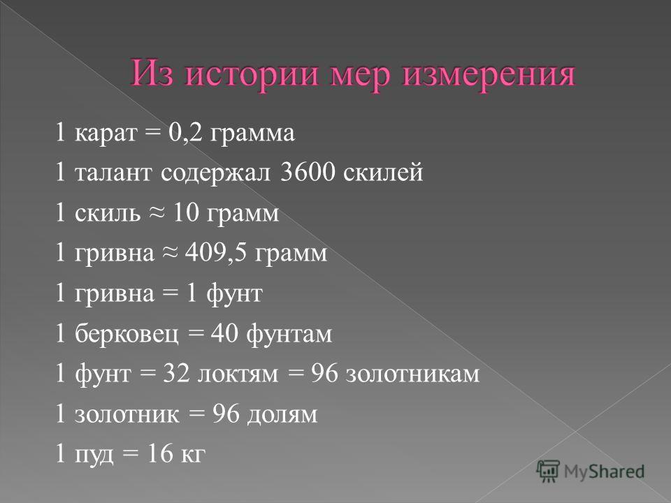 1 карат = 0,2 грамма 1 талант содержал 3600 скилей 1 скиль 10 грамм 1 гривна 409,5 грамм 1 гривна = 1 фунт 1 берковец = 40 фунтам 1 фунт = 32 локтям = 96 золотникам 1 золотник = 96 долям 1 пуд = 16 кг