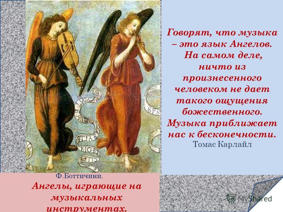 Ф.Боттичини. Ангелы, играющие на музыкальных инструментах. Говорят, что музыка – это язык Ангелов. На самом деле, ничто из произнесенного человеком не дает такого ощущения божественного. Музыка приближает нас к бесконечности. Томас Карлайл