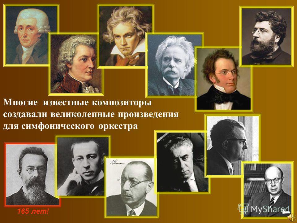 Многие и звестные к омпозиторы создавали в еликолепные п роизведения для с имфонического о ркестра 165 лет!