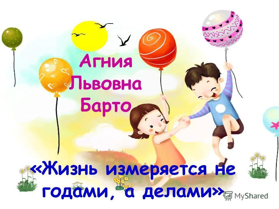 «Жизнь измеряется не годами, а делами» Агния Львовна Барто