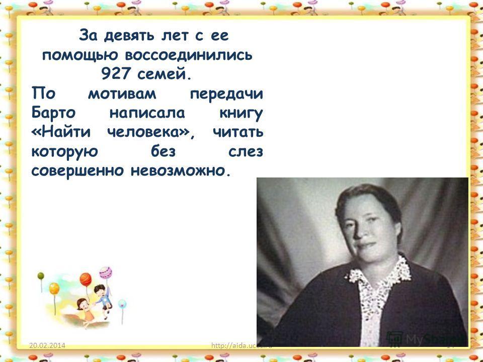 20.02.2014http://aida.ucoz.ru14 За девять лет с ее помощью воссоединились 927 семей. По мотивам передачи Барто написала книгу «Найти человека», читать которую без слез совершенно невозможно.