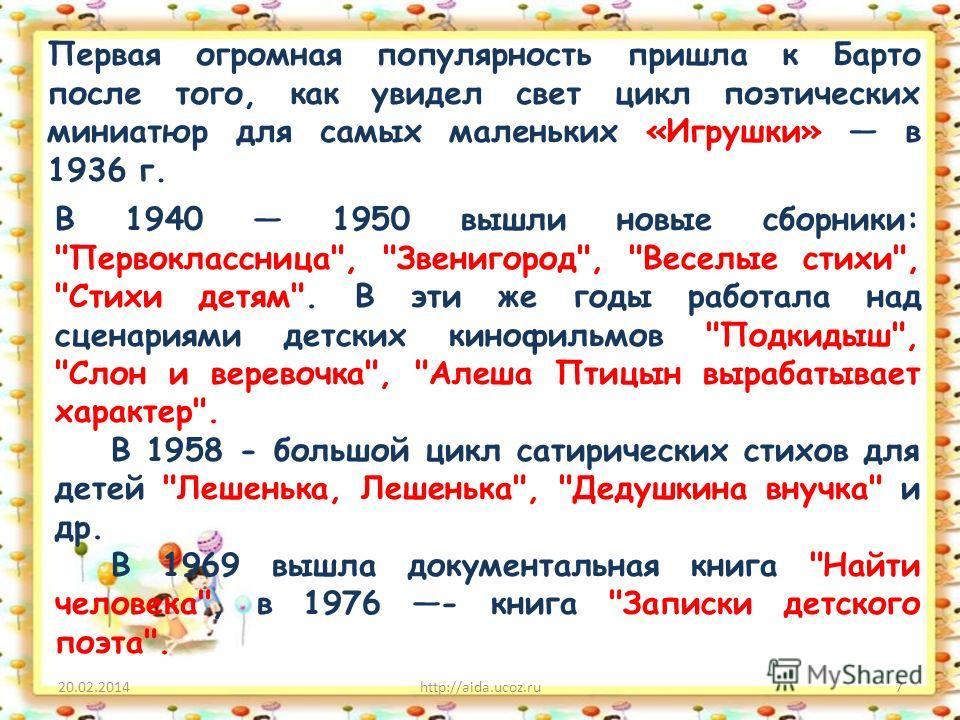 20.02.2014http://aida.ucoz.ru7 Первая огромная популярность пришла к Барто после того, как увидел свет цикл поэтических миниатюр для самых маленьких «Игрушки» в 1936 г. В 1940 1950 вышли новые сборники: