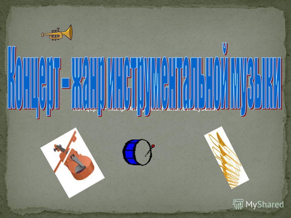 Концерт – жанр инструментальной музыки