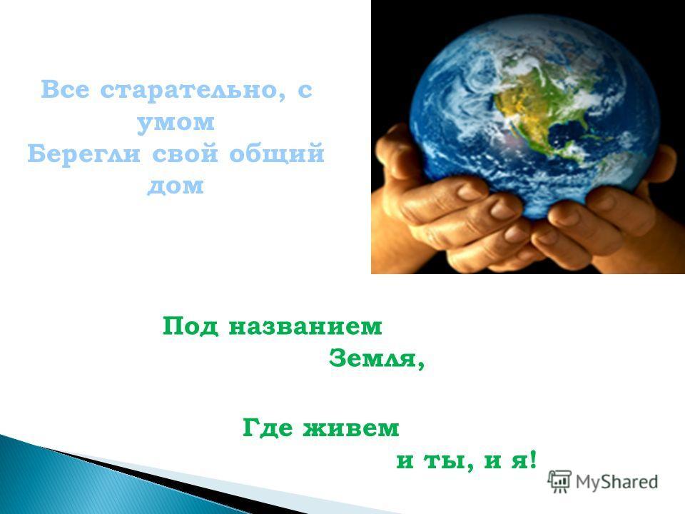 Все старательно, с умом Берегли свой общий дом Под названием Земля, Где живем и ты, и я!