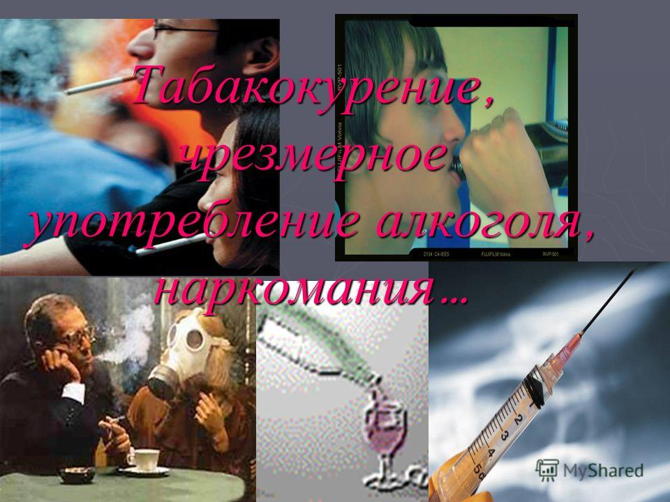 Табакокурение, чрезмерное употребление алкоголя, наркомания …