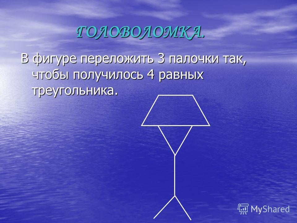 ГОЛОВОЛОМКА. ГОЛОВОЛОМКА. В фигуре переложить 3 палочки так, чтобы получилось 4 равных треугольника.