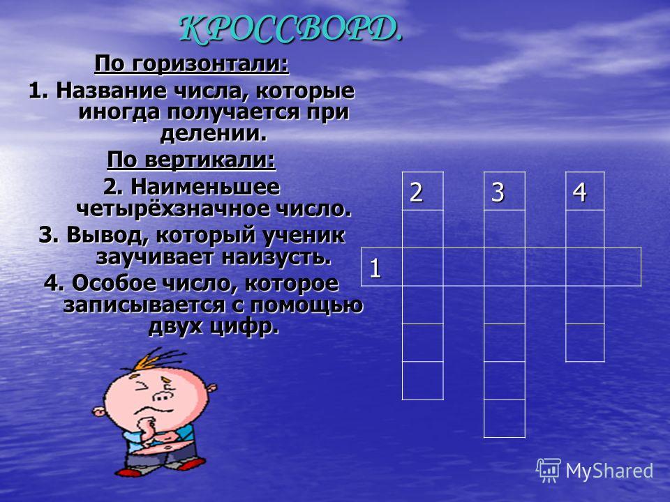 КРОССВОРД. По горизонтали: 1. Название числа, которые иногда получается при делении. По вертикали: 2. Наименьшее четырёхзначное число. 3. Вывод, который ученик заучивает наизусть. 4. Особое число, которое записывается с помощью двух цифр. 234 1