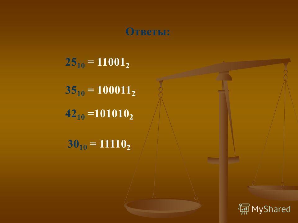 Ответы: 25 10 = 11001 2 35 10 = 100011 2 42 10 =101010 2 30 10 = 11110 2