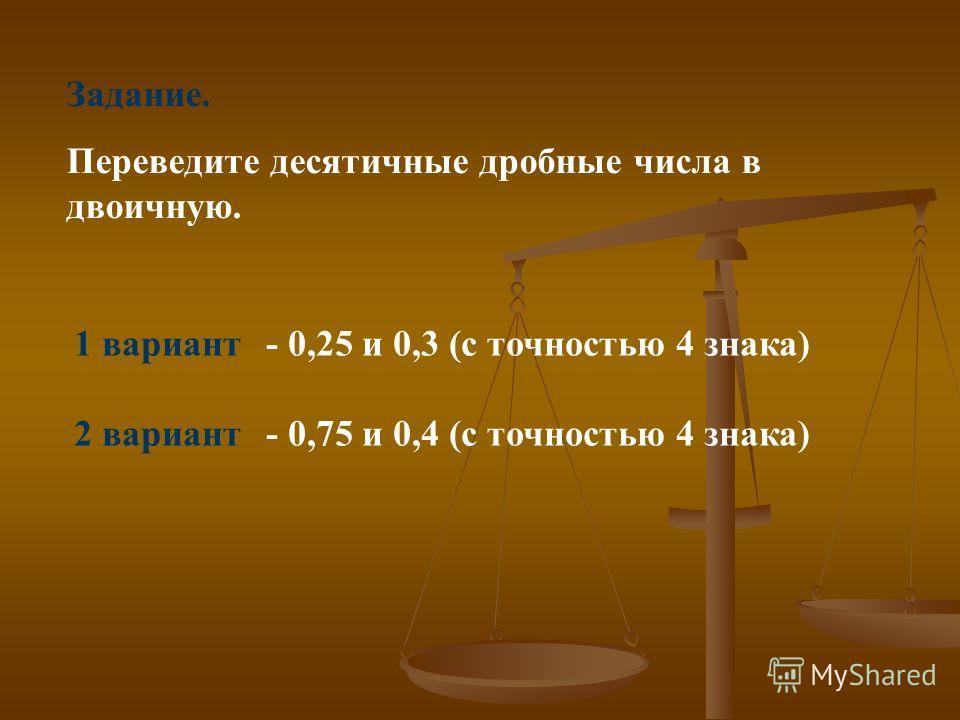 Задание. Переведите десятичные дробные числа в двоичную. 1 вариант- 0,25и 0,3 (с точностью 4 знака) 2 вариант - 0,75и 0,4 (с точностью 4 знака)