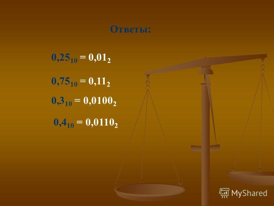 Ответы: 0,25 10 = 0,01 2 0,75 10 = 0,11 2 0,3 10 = 0,0100 2 0,4 10 = 0,0110 2