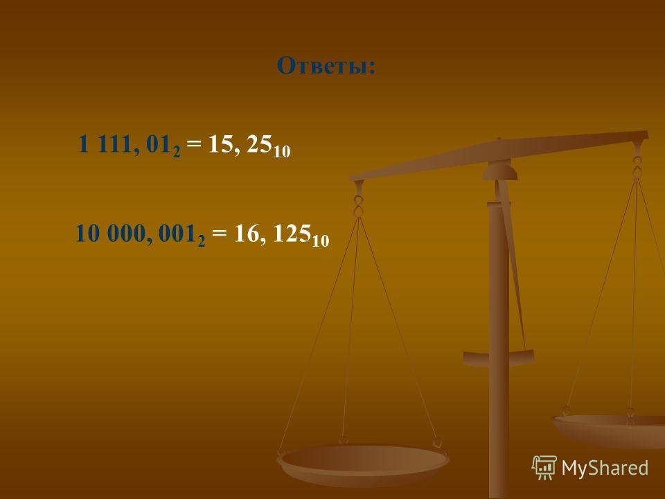 Ответы: 1 111, 01 2 = 15, 25 10 10 000, 001 2 = 16, 125 10