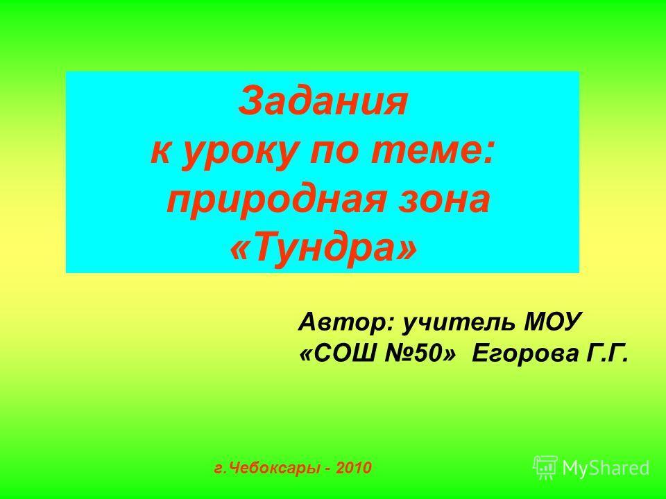 Задания к уроку по теме: природная зона «Тундра» Автор: учитель МОУ «СОШ 50» Егорова Г.Г. г.Чебоксары - 2010