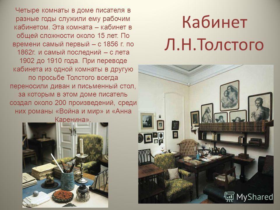 Кабинет Л.Н.Толстого Четыре комнаты в доме писателя в разные годы служили ему рабочим кабинетом. Эта комната – кабинет в общей сложности около 15 лет. По времени самый первый – с 1856 г. по 1862г. и самый последний – с лета 1902 до 1910 года. При пер