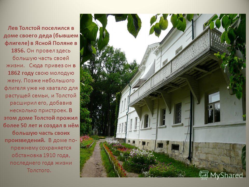 Лев Толстой поселился в доме своего деда (бывшем флигеле) в Ясной Поляне в 1856. Он провел здесь большую часть своей жизни. Сюда привез он в 1862 году свою молодую жену. Позже небольшого флигеля уже не хватало для растущей семьи, и Толстой расширил е
