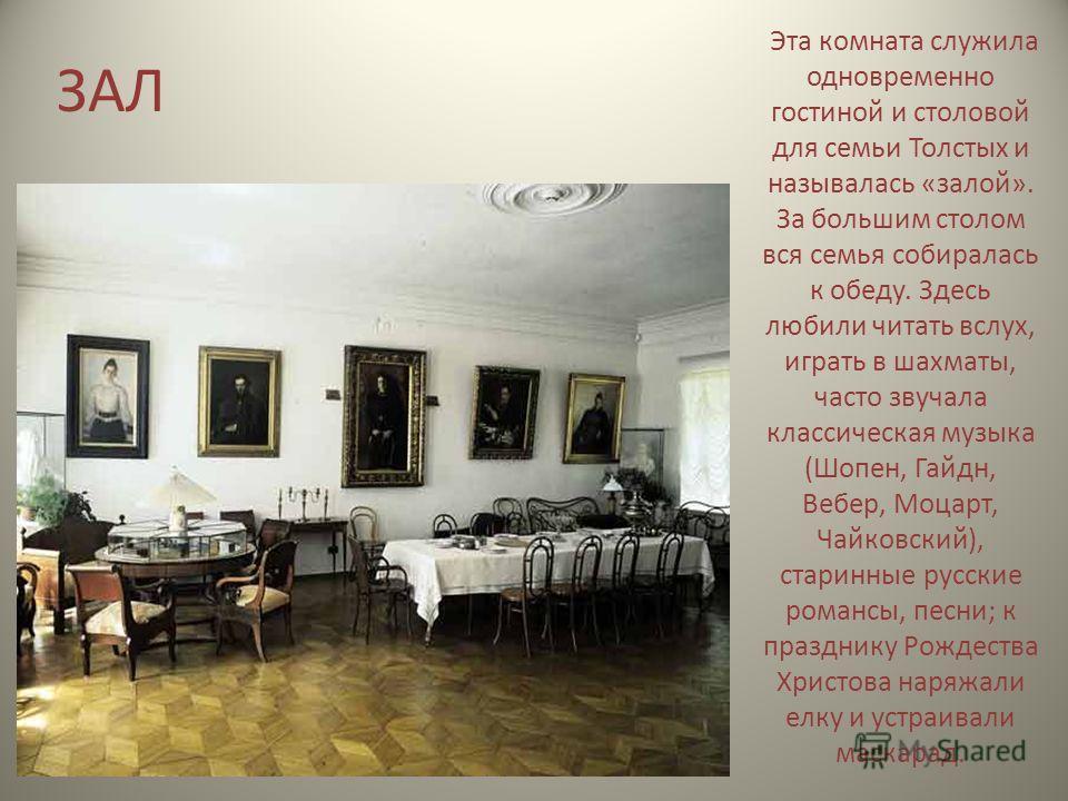 ЗАЛ Эта комната служила одновременно гостиной и столовой для семьи Толстых и называлась «залой». За большим столом вся семья собиралась к обеду. Здесь любили читать вслух, играть в шахматы, часто звучала классическая музыка (Шопен, Гайдн, Вебер, Моца