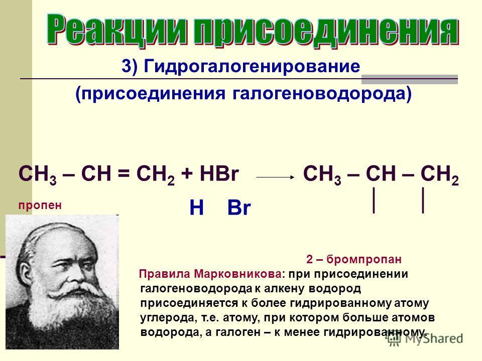 3) Гидрогалогенирование (присоединения галогеноводорода) CH 3 – CH = СН 2 + HBr пропен CH 3 – CH – CH 2 2 – бромпропан H Правила Марковникова: при присоединении галогеноводорода к алкену водород присоединяется к более гидрированному атому углерода, т