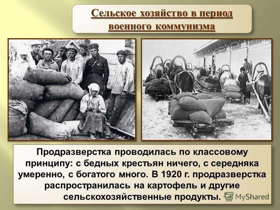 Продразверстка проводилась по классовому принципу: с бедных крестьян ничего, с середняка умеренно, с богатого много. В 1920 г. продразверстка распространилась на картофель и другие сельскохозяйственные продукты. Сельское хозяйство в период военного к