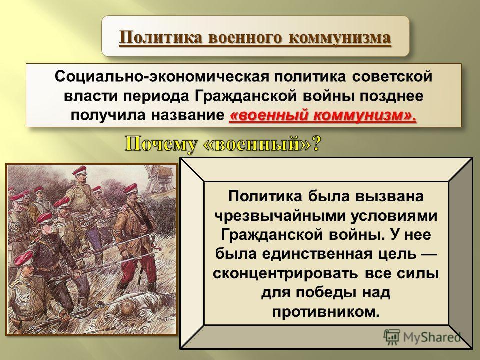 «военный коммунизм». Социально-экономическая политика советской власти периода Гражданской войны позднее получила название «военный коммунизм». Политика военного коммунизма Политика была вызвана чрезвычайными условиями Гражданской войны. У нее была е