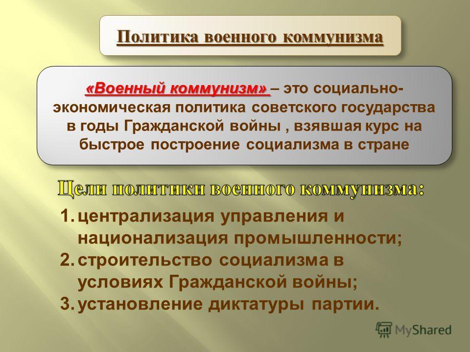 Политика военного коммунизма «Военный коммунизм» «Военный коммунизм» – это социально- экономическая политика советского государства в годы Гражданской войны, взявшая курс на быстрое построение социализма в стране 1.централизация управления и национал