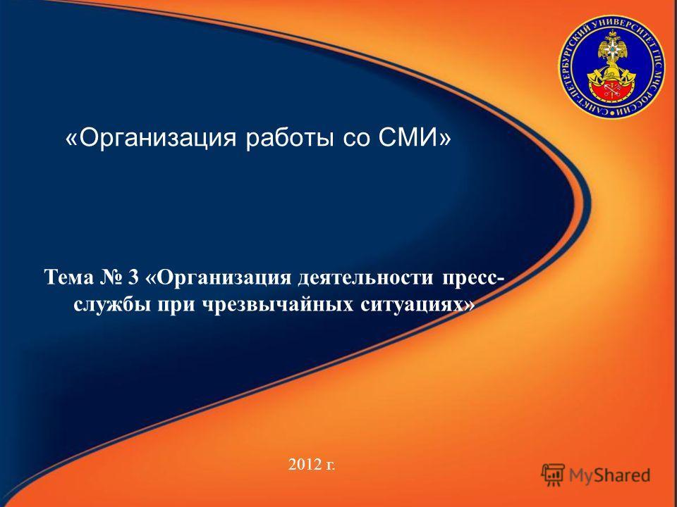 «Организация работы со СМИ» 2012 г. Тема 3 «Организация деятельности пресс- службы при чрезвычайных ситуациях»