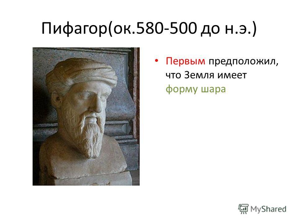 Пифагор(ок.580-500 до н.э.) Первым предположил, что Земля имеет форму шара