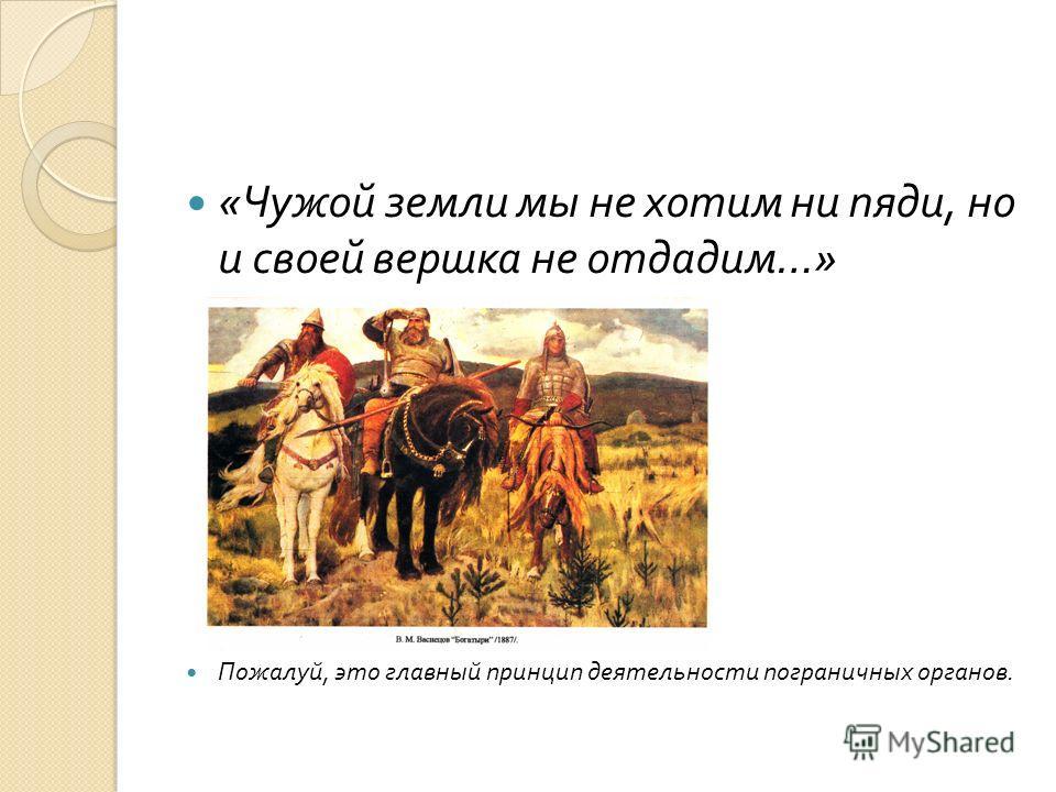 « Чужой земли мы не хотим ни пяди, но и своей вершка не отдадим …» Пожалуй, это главный принцип деятельности пограничных органов.