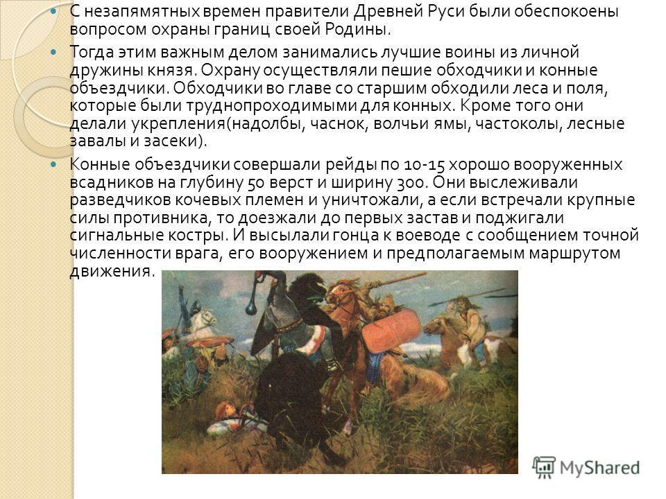 С незапямятных времен правители Древней Руси были обеспокоены вопросом охраны границ своей Родины. Тогда этим важным делом занимались лучшие воины из личной дружины князя. Охрану осуществляли пешие обходчики и конные объездчики. Обходчики во главе со