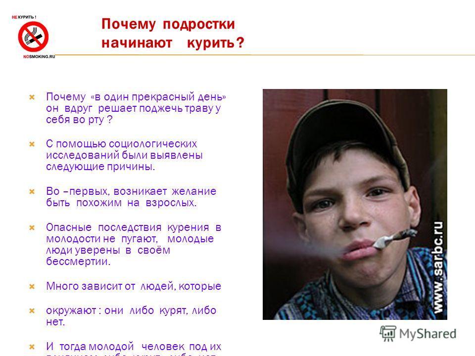 Почему подростки начинают курить ? Почему «в один прекрасный день» он вдруг решает поджечь траву у себя во рту ? С помощью социологических исследований были выявлены следующие причины. Во –первых, возникает желание быть похожим на взрослых. Опасные п