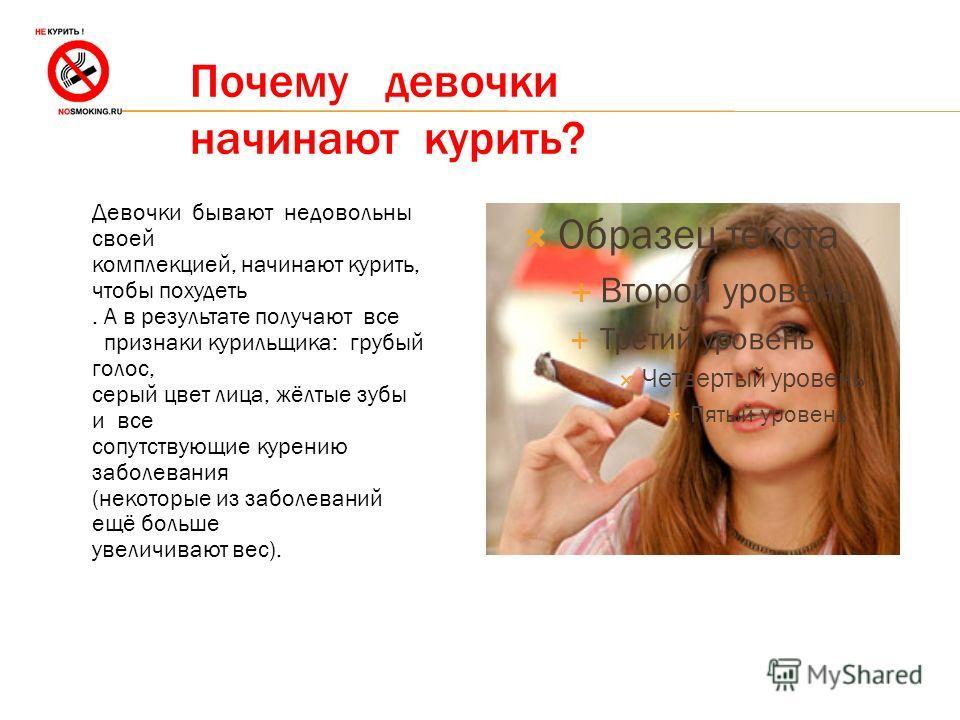 Почему девочки начинают курить? Образец текста Второй уровень Третий уровень Четвертый уровень Пятый уровень Девочки бывают недовольны своей комплекцией, начинают курить, чтобы похудеть. А в результате получают все признаки курильщика: грубый голос,