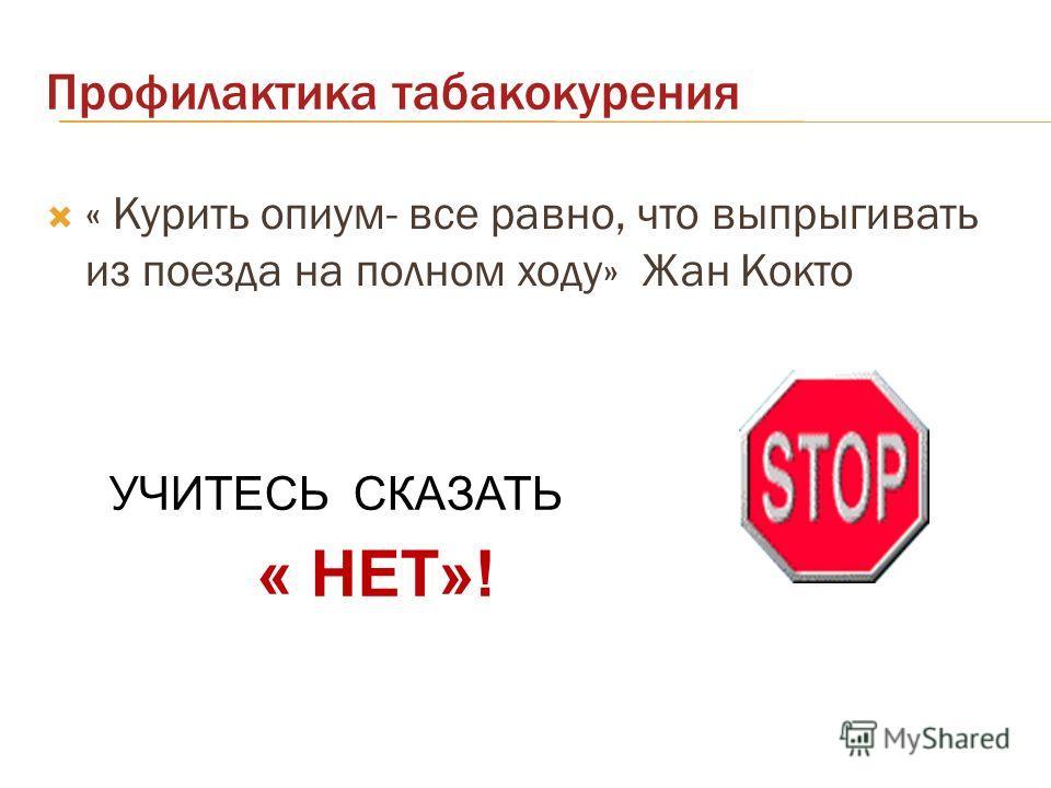 Профилактика табакокурения « Курить опиум- все равно, что выпрыгивать из поезда на полном ходу» Жан Кокто УЧИТЕСЬ СКАЗАТЬ « НЕТ»!