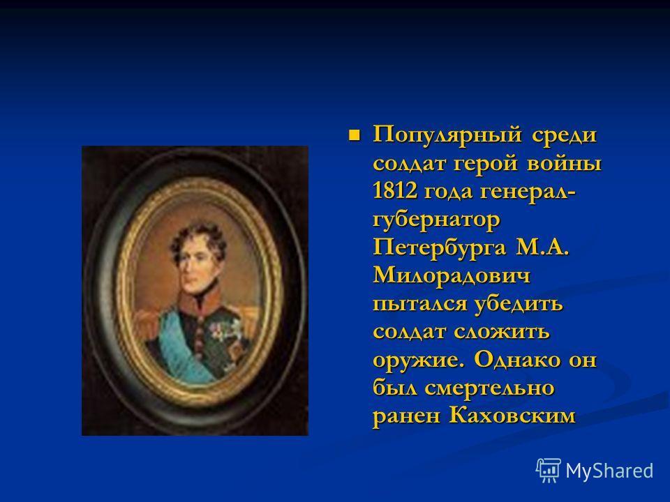 Популярный среди солдат герой войны 1812 года генерал- губернатор Петербурга М.А. Милорадович пытался убедить солдат сложить оружие. Однако он был смертельно ранен Каховским