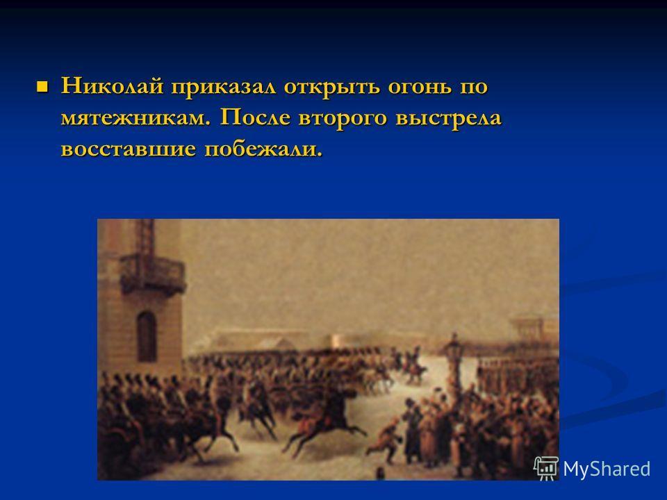 Николай приказал открыть огонь по мятежникам. После второго выстрела восставшие побежали. Николай приказал открыть огонь по мятежникам. После второго выстрела восставшие побежали.