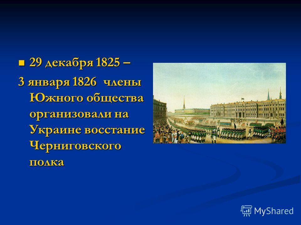29 декабря 1825 – 29 декабря 1825 – 3 января 1826 члены Южного общества организовали на Украине восстание Черниговского полка
