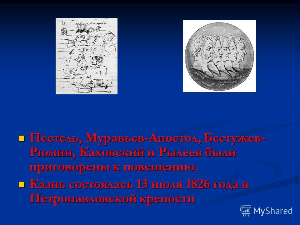 Пестель, Муравьев-Апостол, Бестужев- Рюмин, Каховский и Рылеев были приговорены к повешению. Казнь состоялась 13 июля 1826 года в Петропавловской крепости