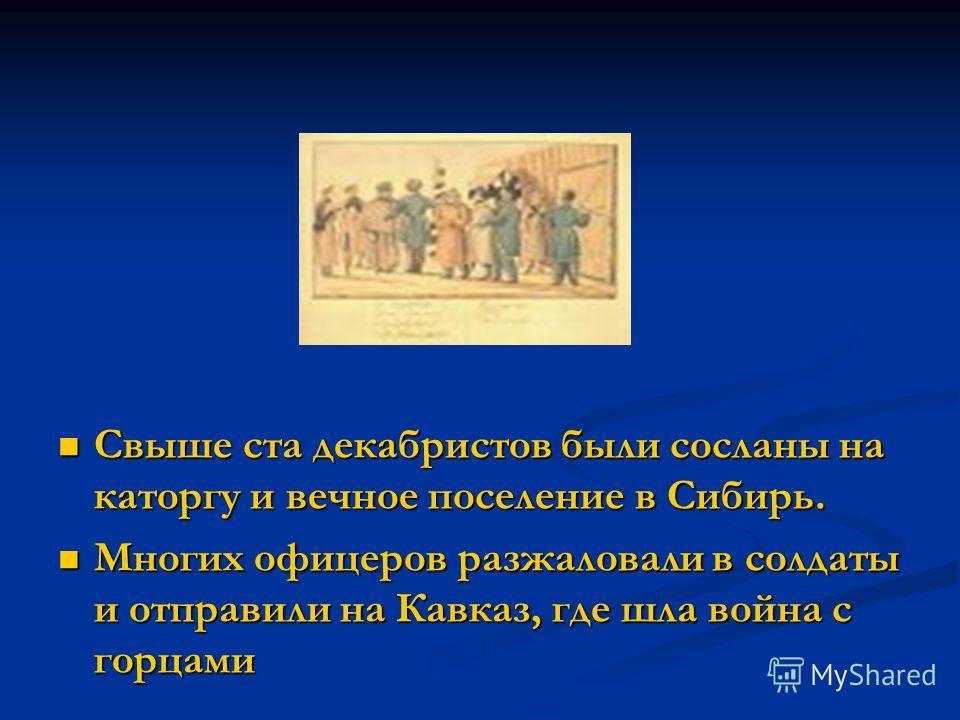 Свыше ста декабристов были сосланы на каторгу и вечное поселение в Сибирь. Многих офицеров разжаловали в солдаты и отправили на Кавказ, где шла война с горцами