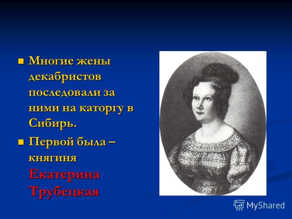 Многие жены декабристов последовали за ними на каторгу в Сибирь. Многие жены декабристов последовали за ними на каторгу в Сибирь. Первой была – княгиня Екатерина Трубецкая Первой была – княгиня Екатерина Трубецкая