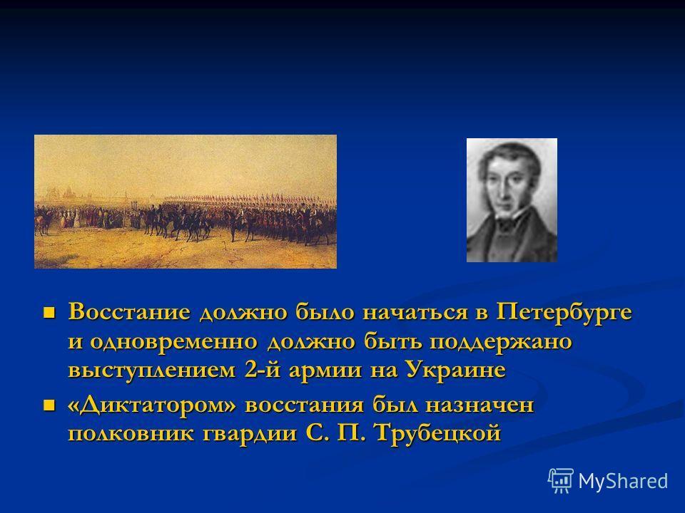 Восстание должно было начаться в Петербурге и одновременно должно быть поддержано выступлением 2-й армии на Украине «Диктатором» восстания был назначен полковник гвардии С. П. Трубецкой