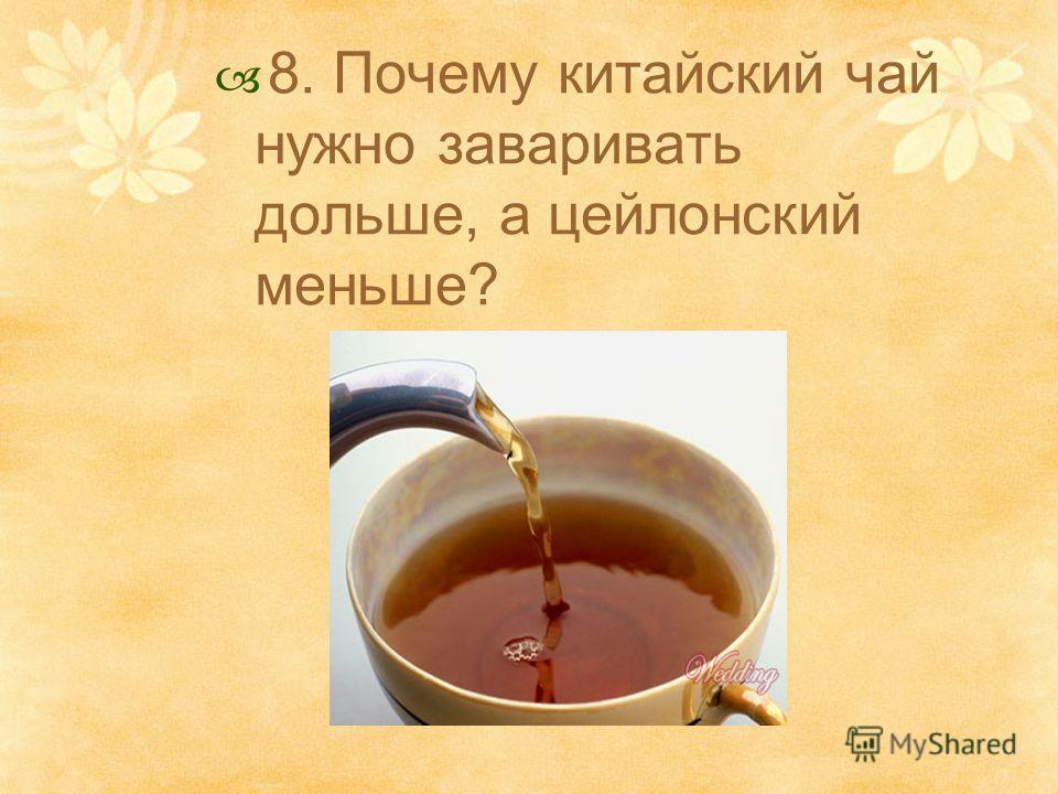 8. Почему китайский чай нужно заваривать дольше, а цейлонский меньше?