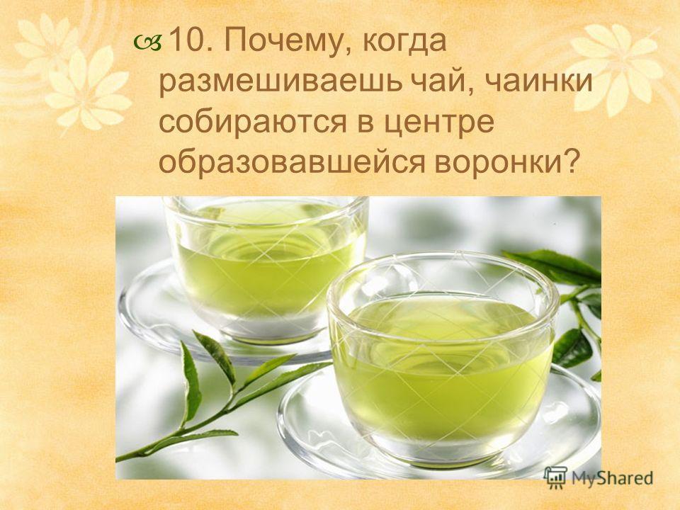 10. Почему, когда размешиваешь чай, чаинки собираются в центре образовавшейся воронки?