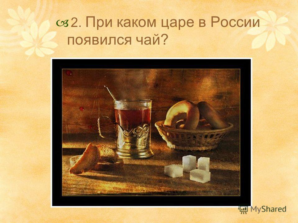 2. При каком царе в России появился чай?