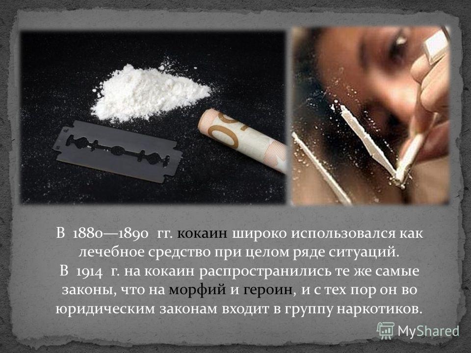В 18801890 гг. кокаин широко использовался как лечебное средство при целом ряде ситуаций. В 1914 г. на кокаин распространились те же самые законы, что на морфий и героин, и с тех пор он во юридическим законам входит в группу наркотиков.