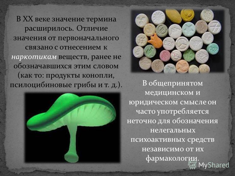 В XX веке значение термина расширилось. Отличие значения от первоначального связано с отнесением к наркотикам веществ, ранее не обозначавшихся этим словом (как то: продукты конопли, псилоцибиновые грибы и т. д.). В общепринятом медицинском и юридичес