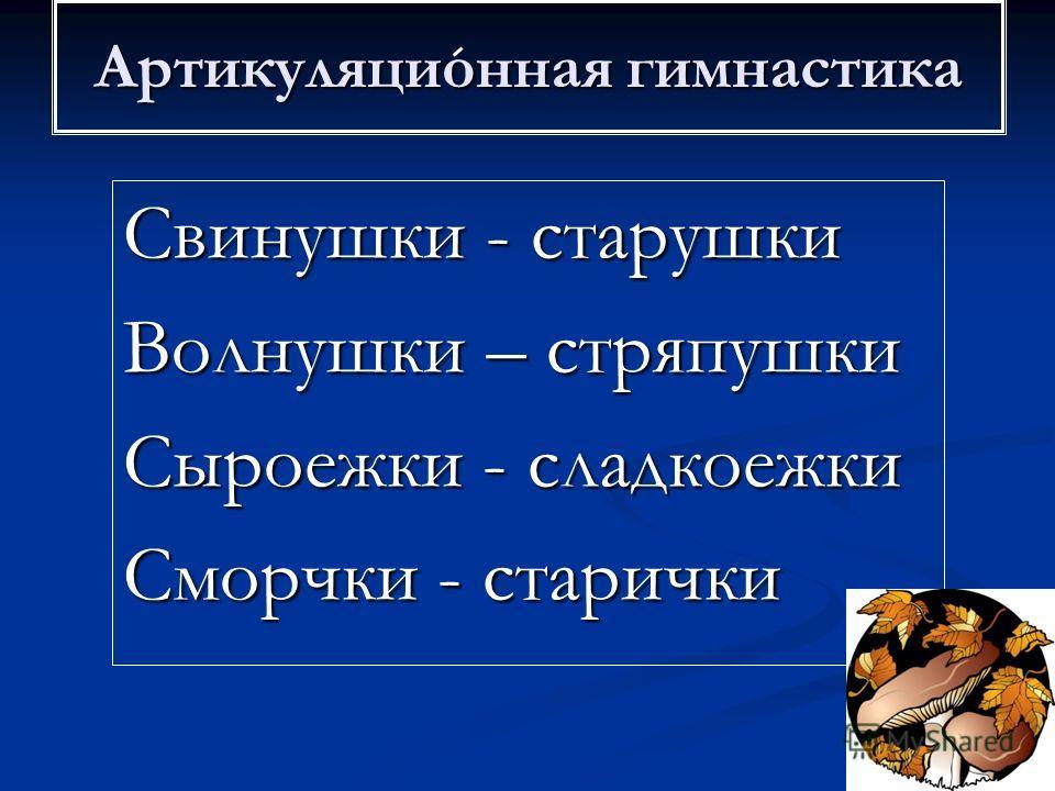 Свинушки - старушки Волнушки – стряпушки Сыроежки - сладкоежки Сморчки - старички