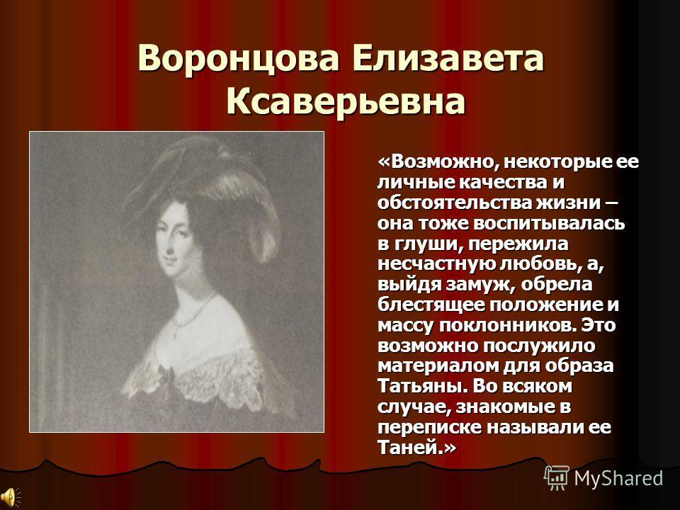 Воронцова Елизавета Ксаверьевна «Возможно, некоторые ее личные качества и обстоятельства жизни – она тоже воспитывалась в глуши, пережила несчастную любовь, а, выйдя замуж, обрела блестящее положение и массу поклонников. Это возможно послужило матери