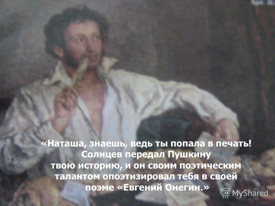 «Наташа, знаешь, ведь ты попала в печать! Солнцев передал Пушкину твою историю, и он своим поэтическим талантом опоэтизировал тебя в своей поэме «Евгений Онегин.»