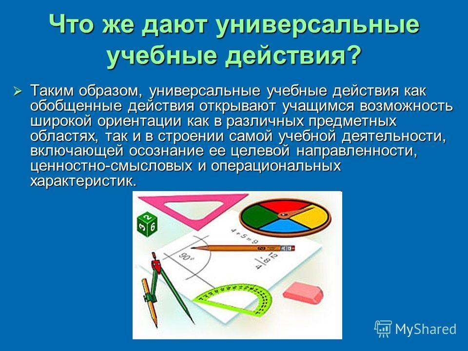 Что же дают универсальные учебные действия? Таким образом, универсальные учебные действия как обобщенные действия открывают учащимся возможность широкой ориентации как в различных предметных областях, так и в строении самой учебной деятельности, вклю