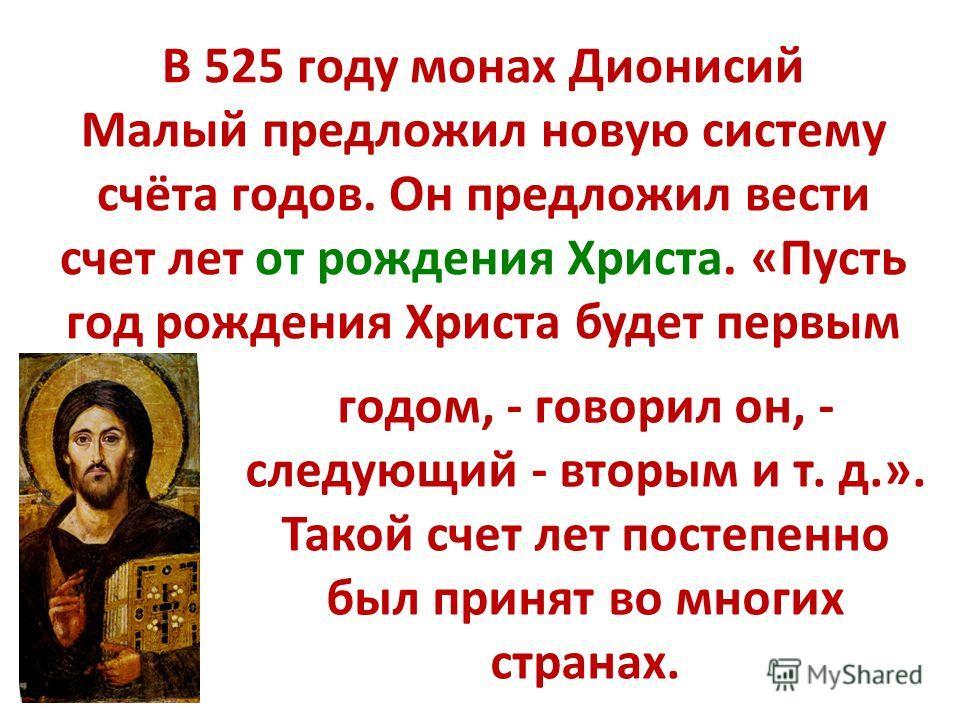 В 525 году монах Дионисий Малый предложил новую систему счёта годов. Он предложил вести счет лет от рождения Христа. «Пусть год рождения Христа будет первым годом, - говорил он, - следующий - вторым и т. д.». Такой счет лет постепенно был принят во м