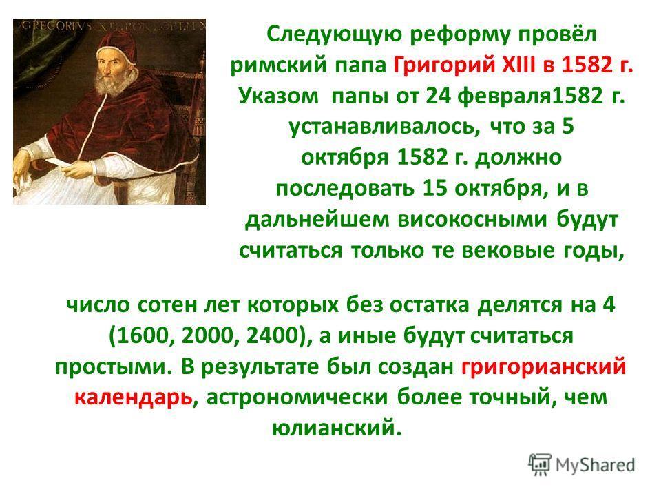 число сотен лет которых без остатка делятся на 4 (1600, 2000, 2400), а иные будут считаться простыми. В результате был создан григорианский календарь, астрономически более точный, чем юлианский. Следующую реформу провёл римский папа Григорий XIII в 1
